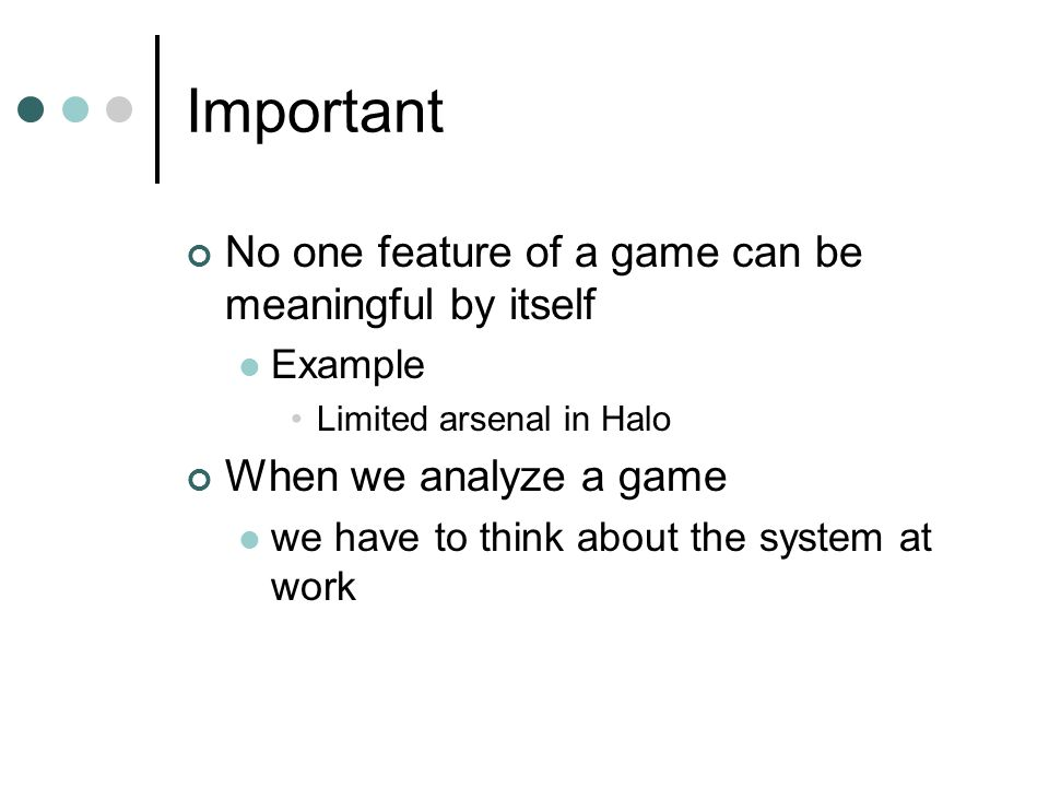 Important No one feature of a game can be meaningful by itself Example Limited arsenal in Halo When we analyze a game we have to think about the system at work