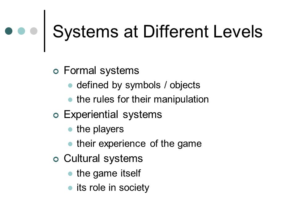 Systems at Different Levels Formal systems defined by symbols / objects the rules for their manipulation Experiential systems the players their experience of the game Cultural systems the game itself its role in society