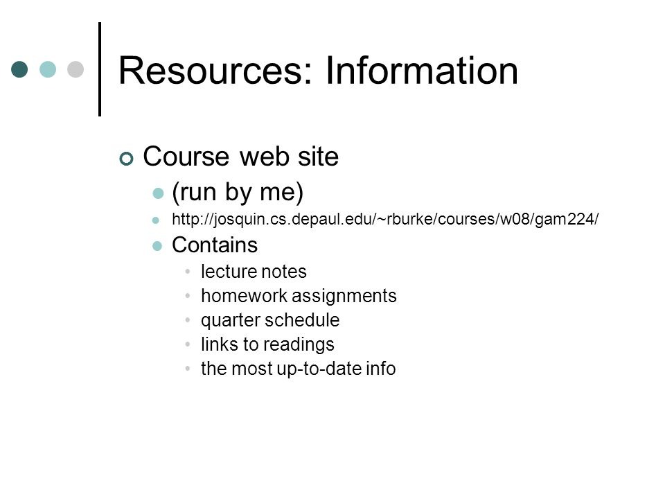 Resources: Information Course web site (run by me) http://josquin.cs.depaul.edu/~rburke/courses/w08/gam224/ Contains lecture notes homework assignment