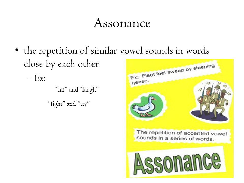 "Assonance the repetition of similar vowel sounds in words close by each other –Ex: ""cat"" and ""laugh"" ""fight"" and ""try"""