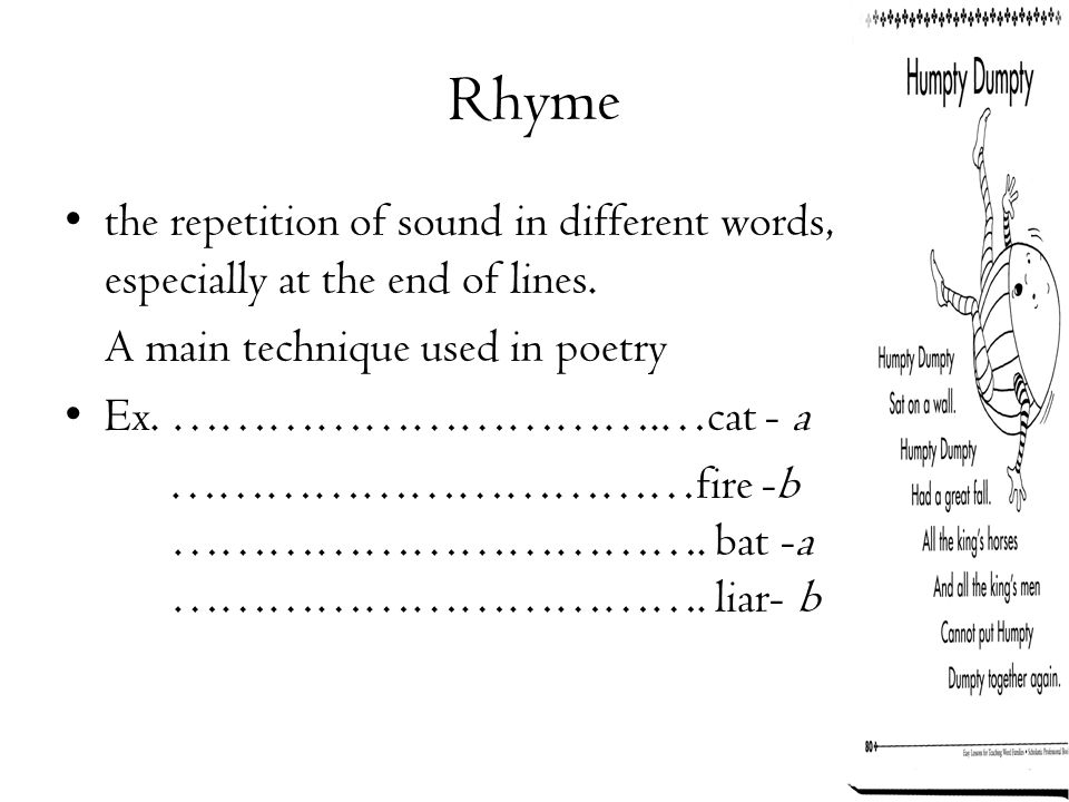 Rhyme the repetition of sound in different words, especially at the end of lines. A main technique used in poetry Ex. ………………………….…cat - a ……………………………f