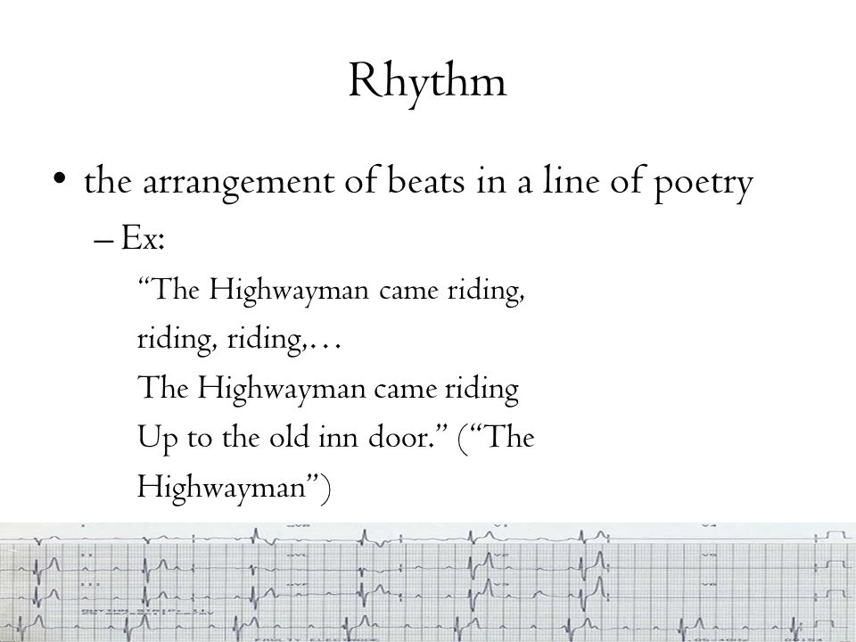 "Rhythm the arrangement of beats in a line of poetry –Ex: ""The Highwayman came riding, riding, riding,… The Highwayman came riding Up to the old inn do"