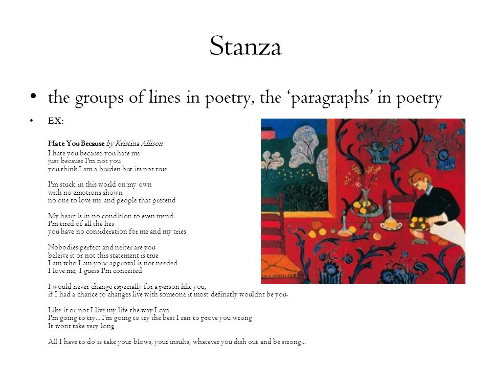 Stanza the groups of lines in poetry, the 'paragraphs' in poetry EX: Hate You Because by Kristina Allison I hate you because you hate me just because