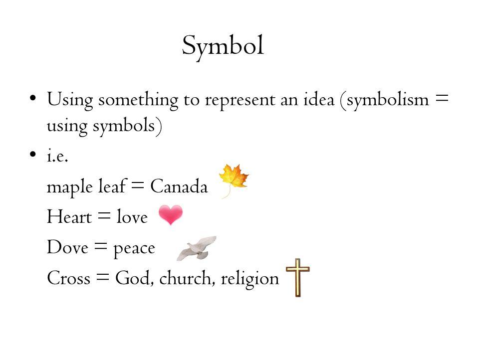 Symbol Using something to represent an idea (symbolism = using symbols) i.e.
