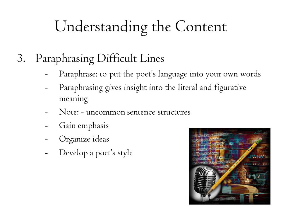 Understanding the Content 3.Paraphrasing Difficult Lines -Paraphrase: to put the poet's language into your own words -Paraphrasing gives insight into