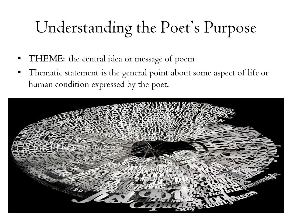 Understanding the Poet's Purpose THEME: the central idea or message of poem Thematic statement is the general point about some aspect of life or human