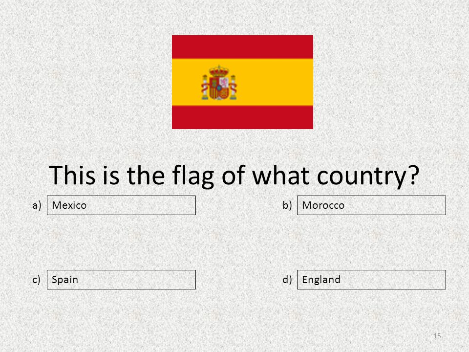 This is the flag of what country a) c) b) d) Morocco SpainEngland Mexico 15