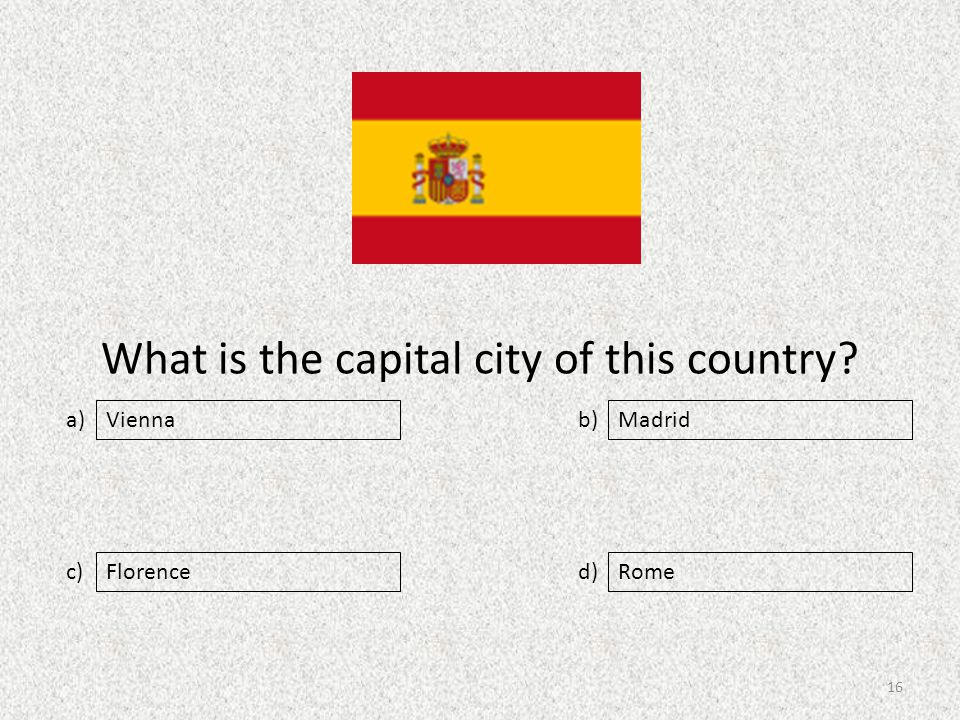 What is the capital city of this country a) c) b) d) Madrid FlorenceRome Vienna 16