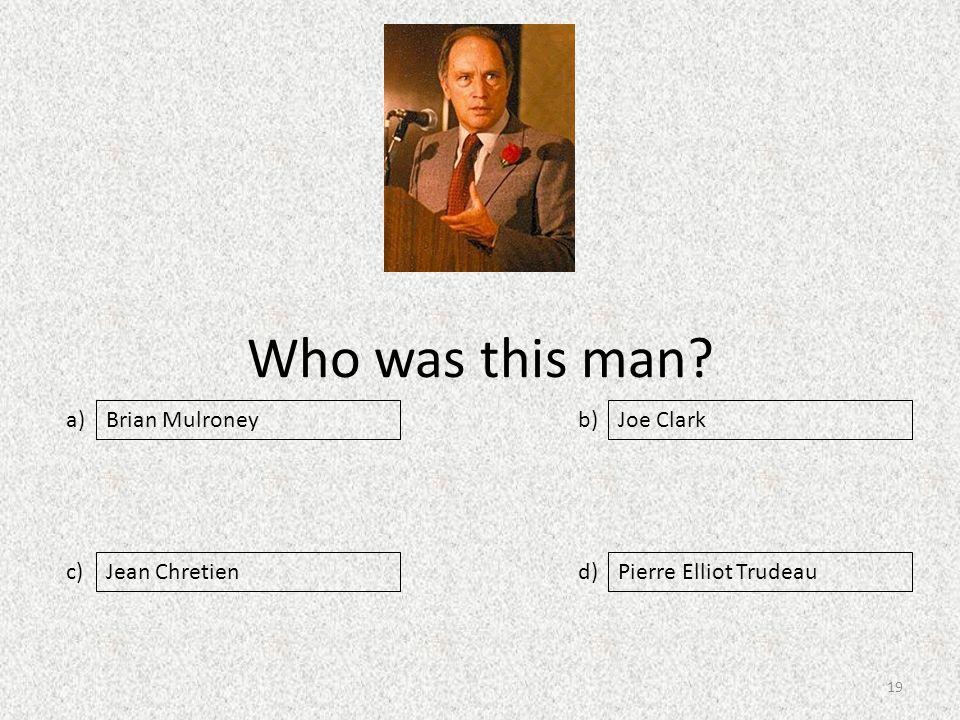 Who was this man a) c) b) d) Joe Clark Jean ChretienPierre Elliot Trudeau Brian Mulroney 19