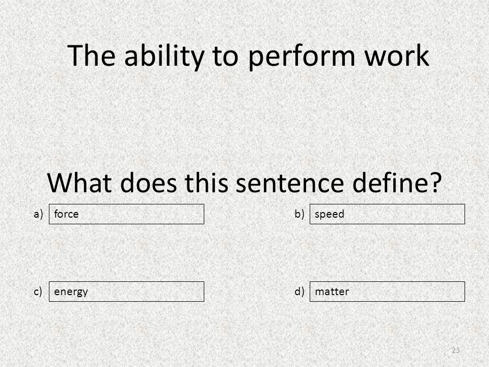 What does this sentence define a) c) b) d) speed energymatter force The ability to perform work 23