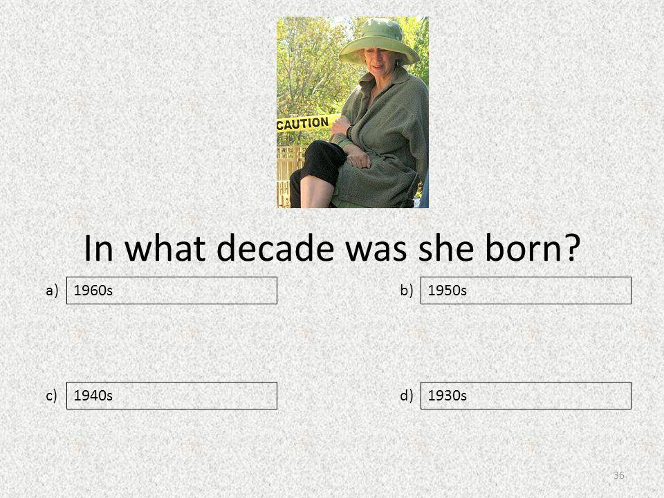 In what decade was she born a) c) b) d) 1950s 1940s1930s 1960s 36