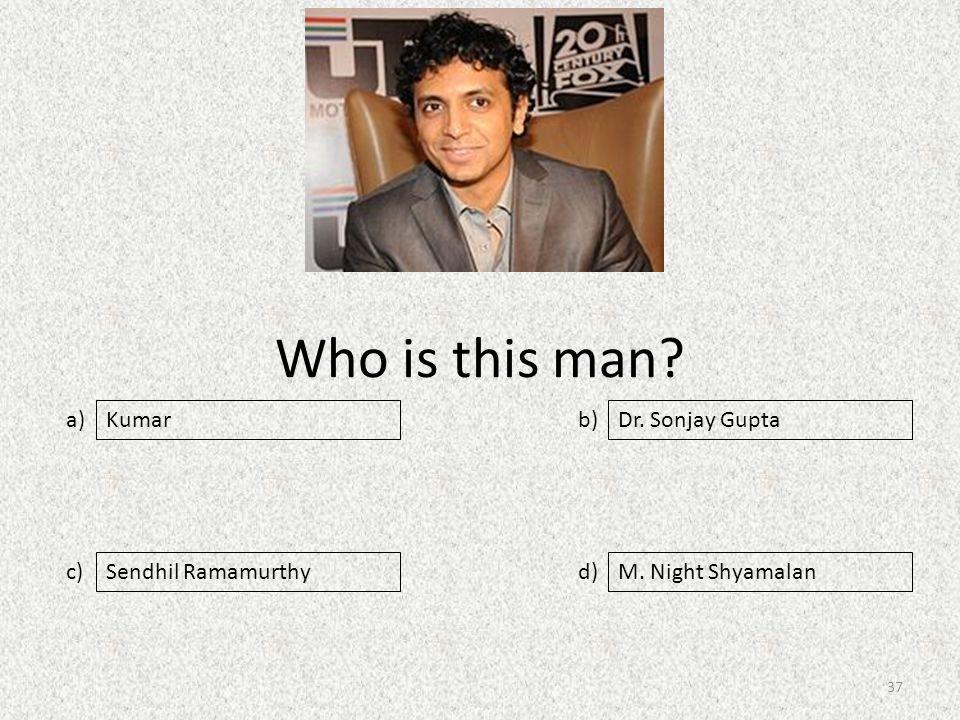 Who is this man a) c) b) d) Dr. Sonjay Gupta Sendhil RamamurthyM. Night Shyamalan Kumar 37