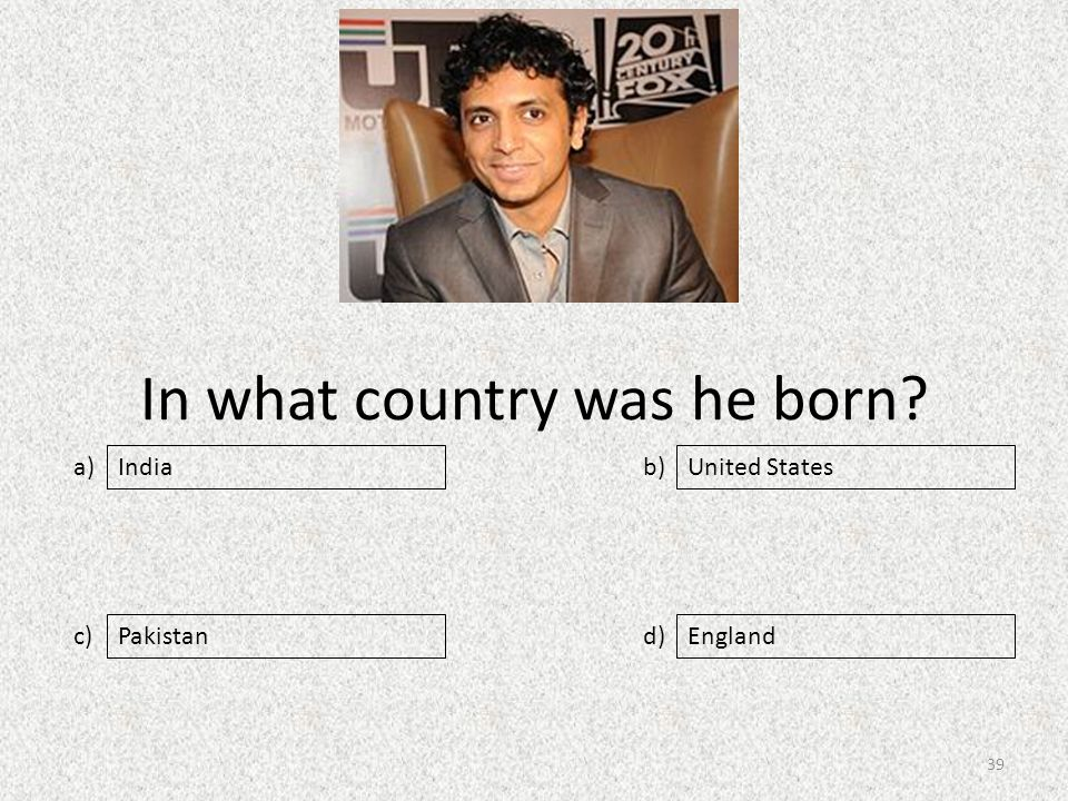 In what country was he born a) c) b) d) United States PakistanEngland India 39