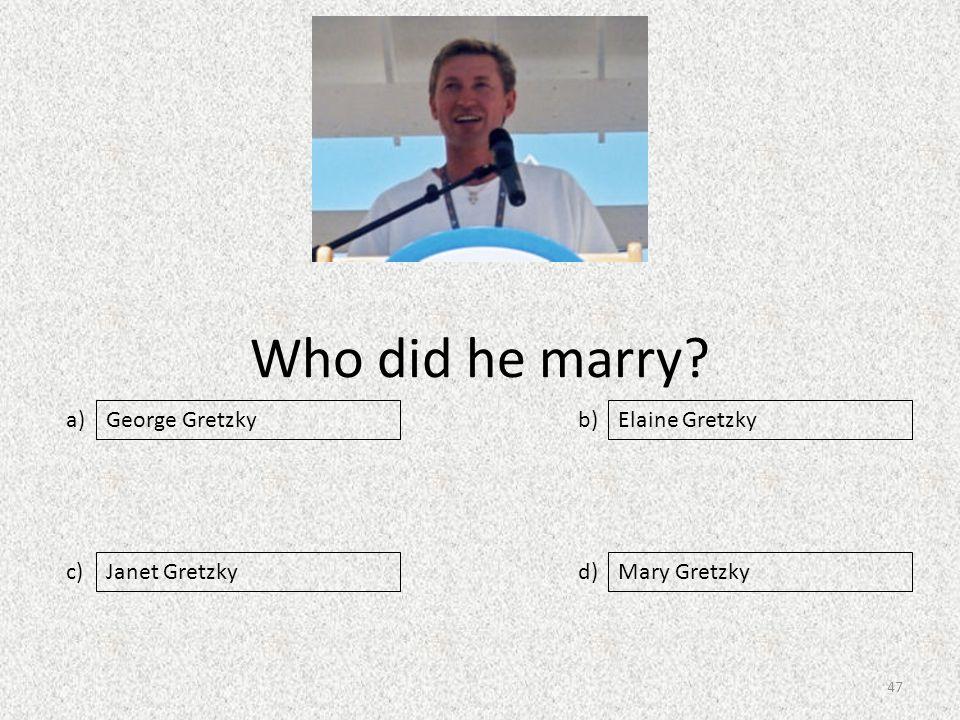 Who did he marry a) c) b) d) Elaine Gretzky Janet GretzkyMary Gretzky George Gretzky 47