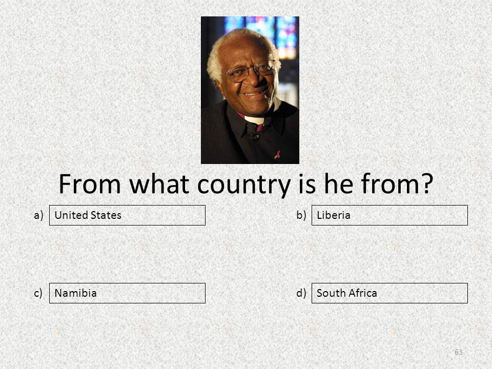 From what country is he from a) c) b) d) Liberia NamibiaSouth Africa United States 63