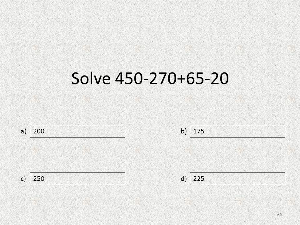 Solve 450-270+65-20 a) c) b) d) 175 250225 200 66