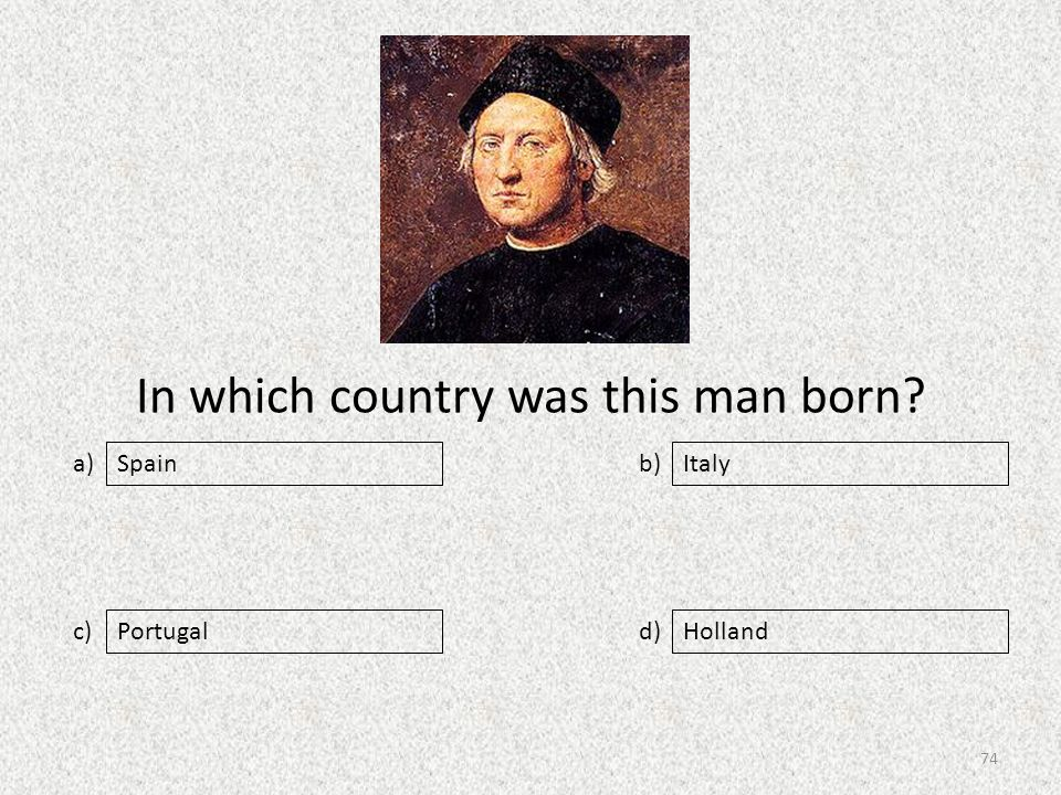 In which country was this man born a) c) b) d) Italy PortugalHolland Spain 74
