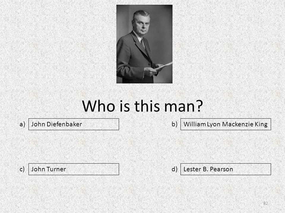 Who is this man. a) c) b) d) William Lyon Mackenzie King John TurnerLester B.