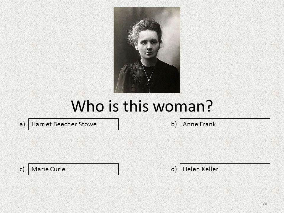 Who is this woman a) c) b) d) Anne Frank Marie CurieHelen Keller Harriet Beecher Stowe 88