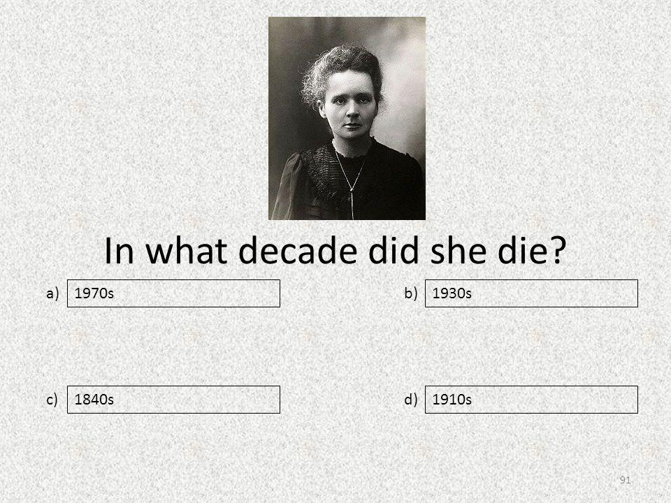 In what decade did she die a) c) b) d) 1930s 1840s1910s 1970s 91
