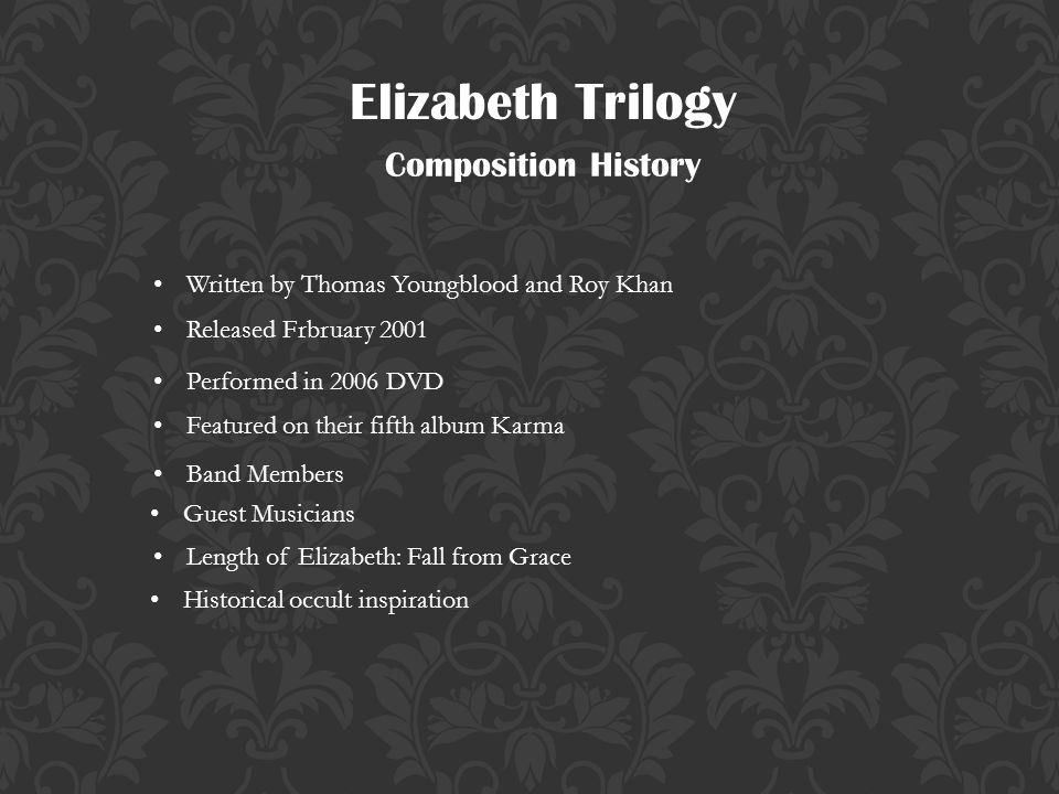 Elizabeth Trilogy Composition History Written by Thomas Youngblood and Roy Khan Released Frbruary 2001 Featured on their fifth album Karma Band Members Guest Musicians Length of Elizabeth: Fall from Grace Performed in 2006 DVD Historical occult inspiration