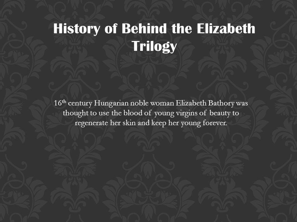 History of Behind the Elizabeth Trilogy 16 th century Hungarian noble woman Elizabeth Bathory was thought to use the blood of young virgins of beauty to regenerate her skin and keep her young forever.