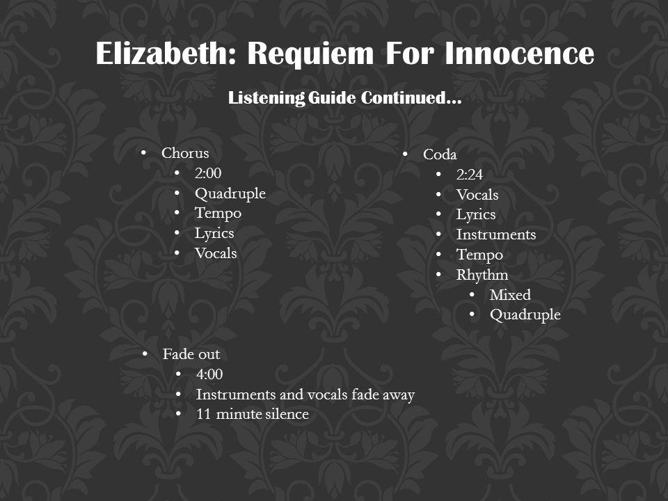 Elizabeth: Requiem For Innocence Listening Guide Continued… Chorus 2:00 Quadruple Tempo Lyrics Vocals Coda 2:24 Vocals Lyrics Instruments Tempo Rhythm Mixed Quadruple Fade out 4:00 Instruments and vocals fade away 11 minute silence