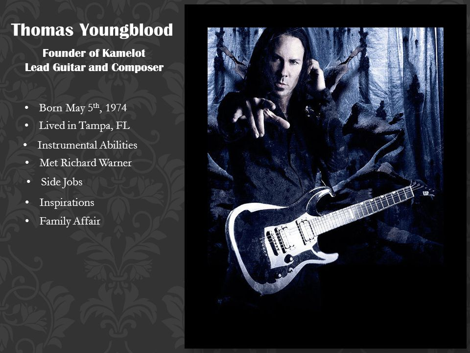 Thomas Youngblood Founder of Kamelot Lead Guitar and Composer Born May 5 th, 1974 Lived in Tampa, FL Met Richard Warner Side Jobs Inspirations Family Affair Instrumental Abilities