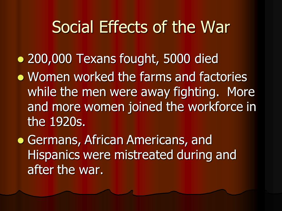 Social Effects of the War 200,000 Texans fought, 5000 died 200,000 Texans fought, 5000 died Women worked the farms and factories while the men were away fighting.