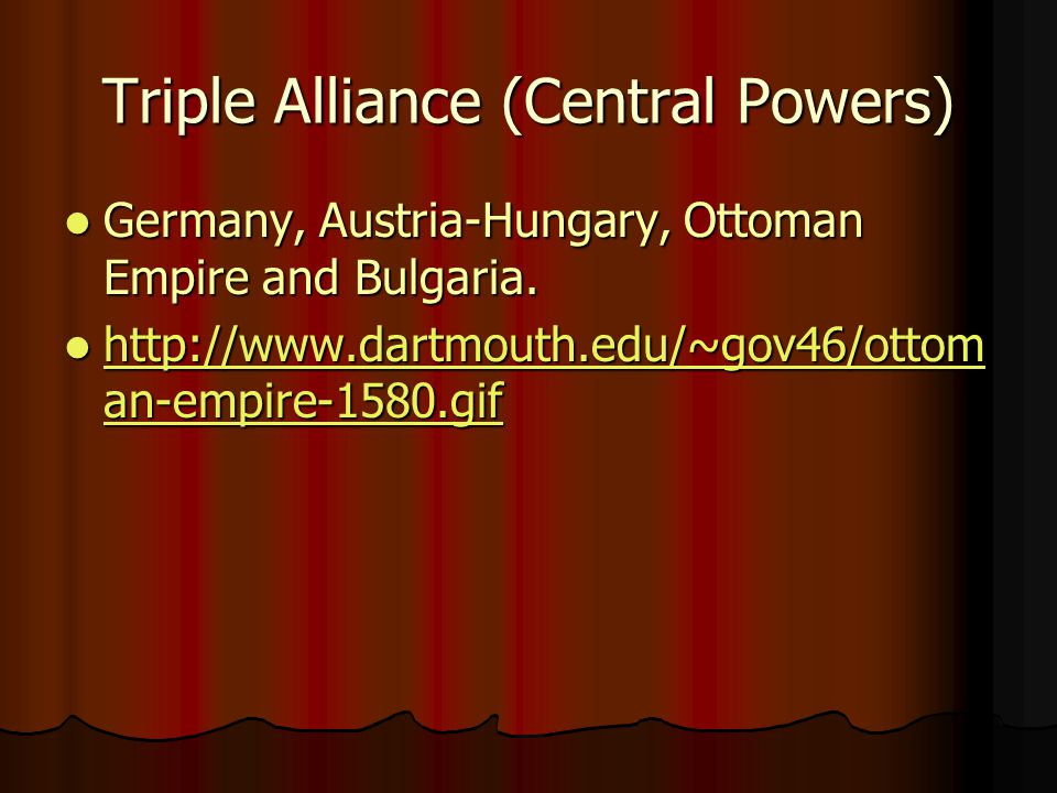 Triple Alliance (Central Powers) Germany, Austria-Hungary, Ottoman Empire and Bulgaria.
