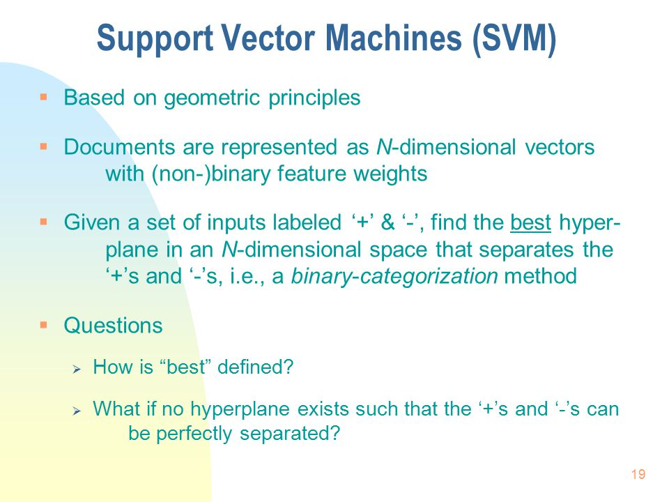 Support Vector Machines (SVM)  Based on geometric principles  Documents are represented as N-dimensional vectors with (non-)binary feature weights 