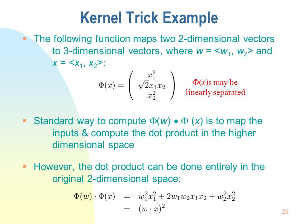 Kernel Trick Example  The following function maps two 2-dimensional vectors to 3-dimensional vectors, where w = and x = :  Standard way to compute 