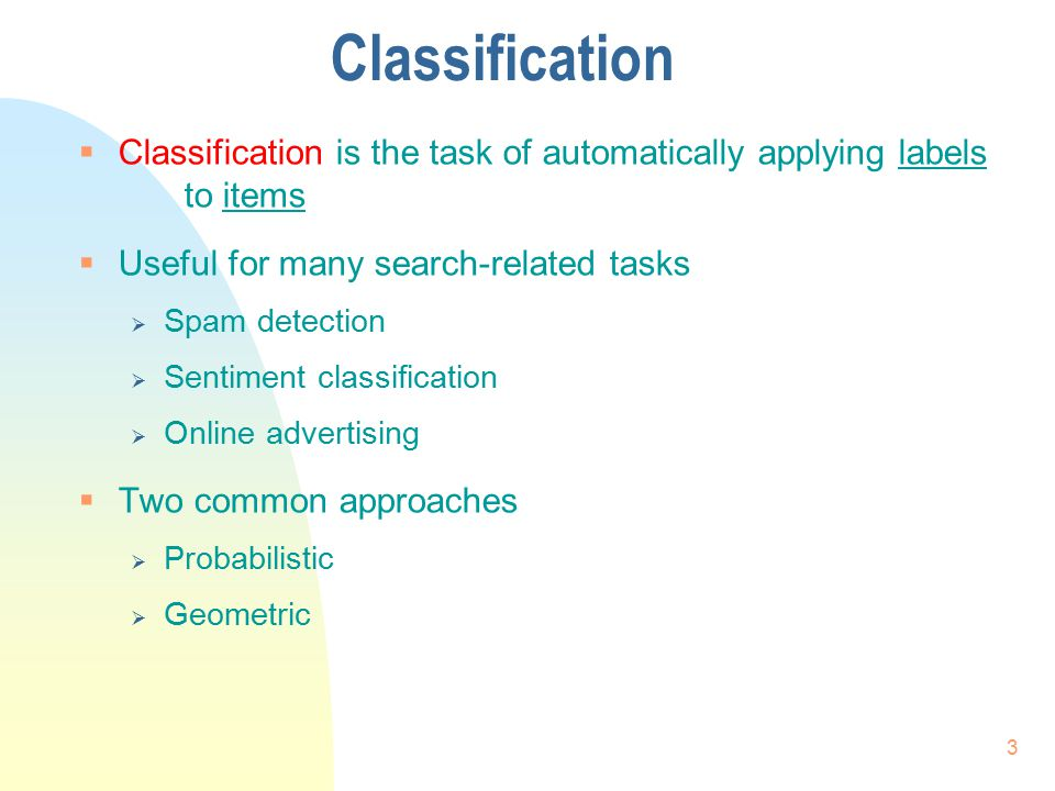 Classification  Classification is the task of automatically applying labels to items  Useful for many search-related tasks  Spam detection  Sentim