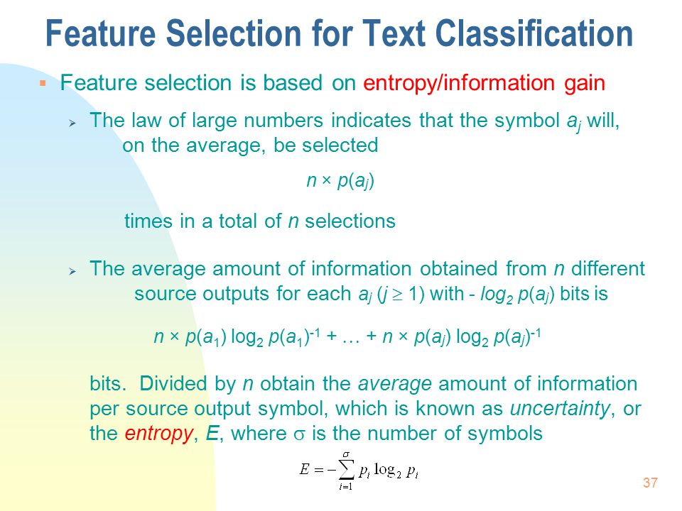 37 Feature Selection for Text Classification  Feature selection is based on entropy/information gain  The law of large numbers indicates that the sy