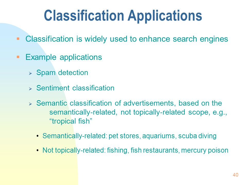 Classification Applications  Classification is widely used to enhance search engines  Example applications  Spam detection  Sentiment classificati