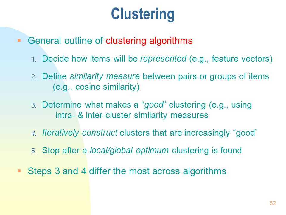 Clustering  General outline of clustering algorithms 1. Decide how items will be represented (e.g., feature vectors) 2. Define similarity measure bet