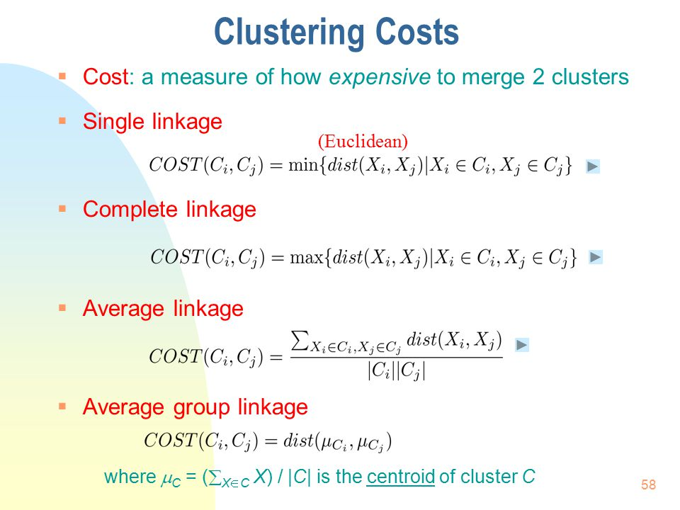 Clustering Costs  Cost: a measure of how expensive to merge 2 clusters  Single linkage  Complete linkage  Average linkage  Average group linkage