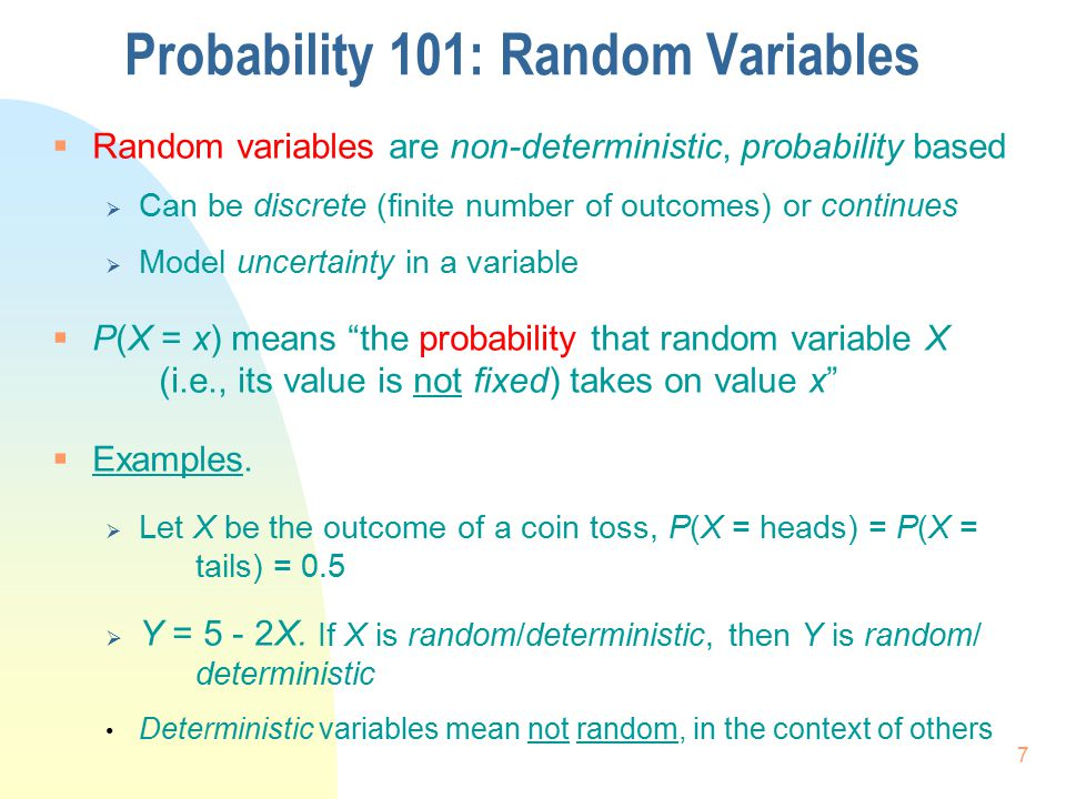 Probability 101: Random Variables  Random variables are non-deterministic, probability based  Can be discrete (finite number of outcomes) or continu