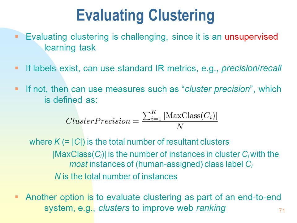Evaluating Clustering  Evaluating clustering is challenging, since it is an unsupervised learning task  If labels exist, can use standard IR metrics