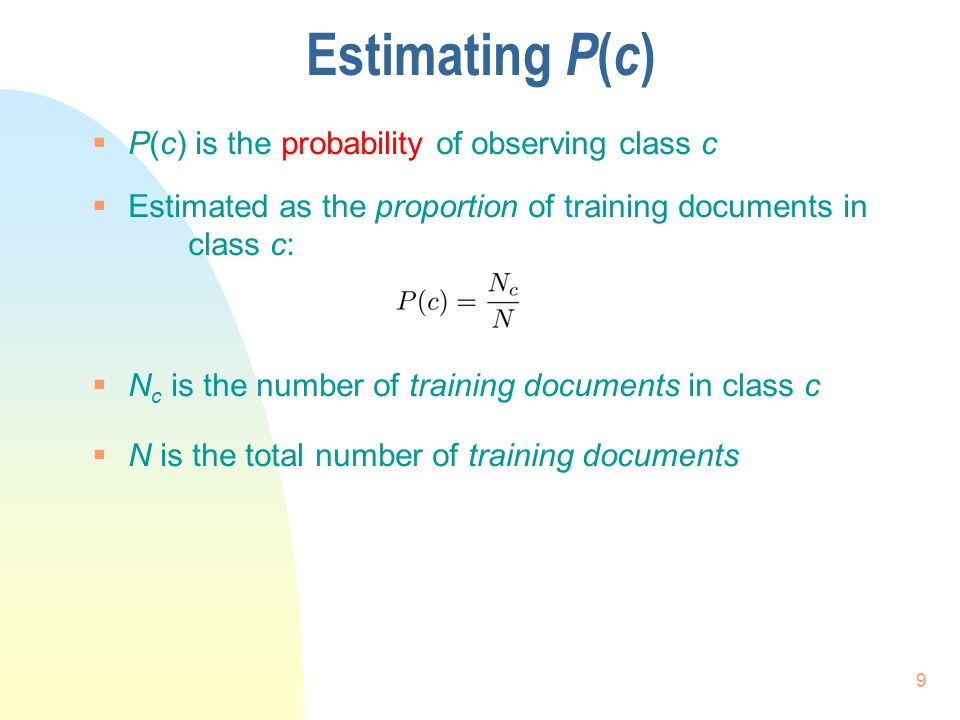 Estimating P ( c )  P(c) is the probability of observing class c  Estimated as the proportion of training documents in class c:  N c is the number