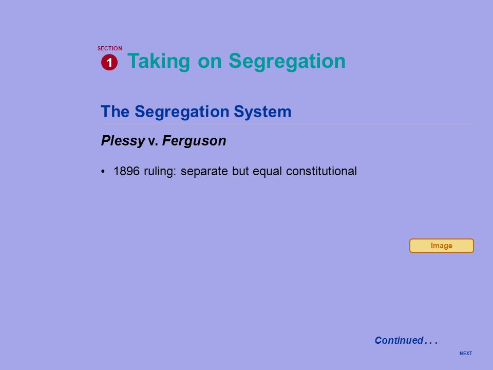 The Segregation System Plessy v. Ferguson 1896 ruling: separate but equal constitutional Taking on Segregation 1 SECTION NEXT Image Continued...