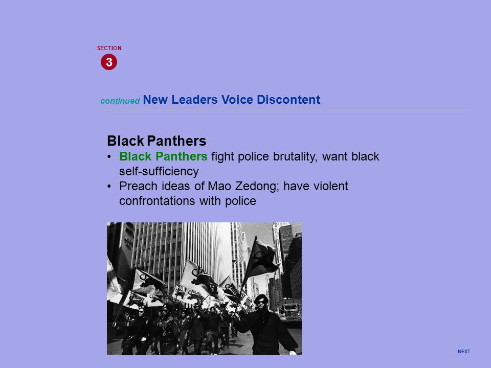 NEXT continued New Leaders Voice Discontent 3 SECTION Black Panthers Black Panthers fight police brutality, want black self-sufficiency Preach ideas of Mao Zedong; have violent confrontations with police