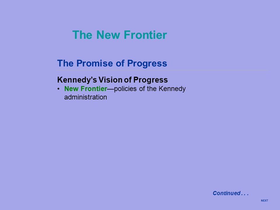 The Promise of Progress Kennedy's Vision of Progress New Frontier—policies of the Kennedy administration The New Frontier NEXT Continued...