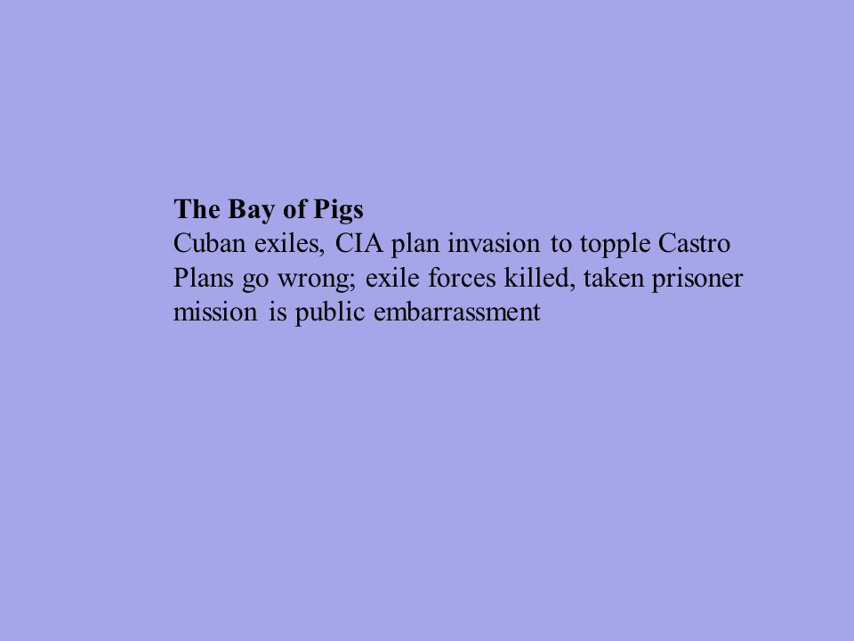 The Bay of Pigs Cuban exiles, CIA plan invasion to topple Castro Plans go wrong; exile forces killed, taken prisoner mission is public embarrassment