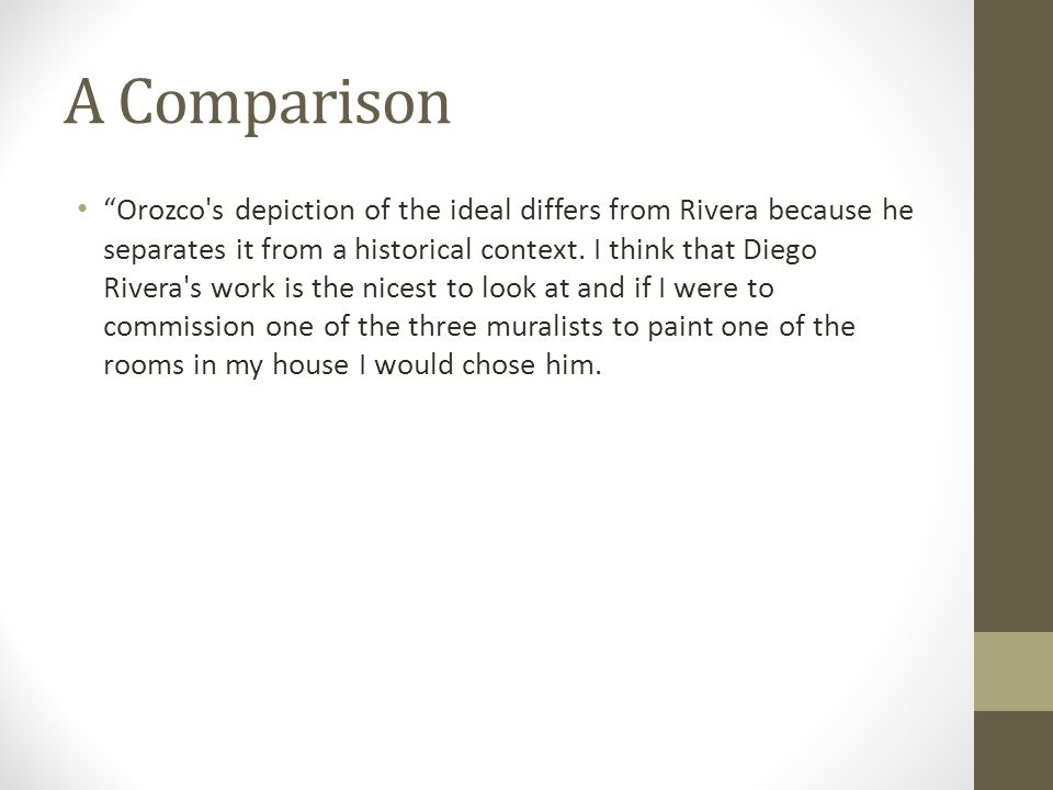 "A Comparison ""Orozco's depiction of the ideal differs from Rivera because he separates it from a historical context. I think that Diego Rivera's work"