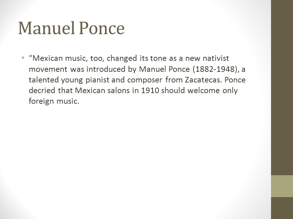 """Mexican music, too, changed its tone as a new nativist movement was introduced by Manuel Ponce (1882-1948), a talented young pianist and composer fro"