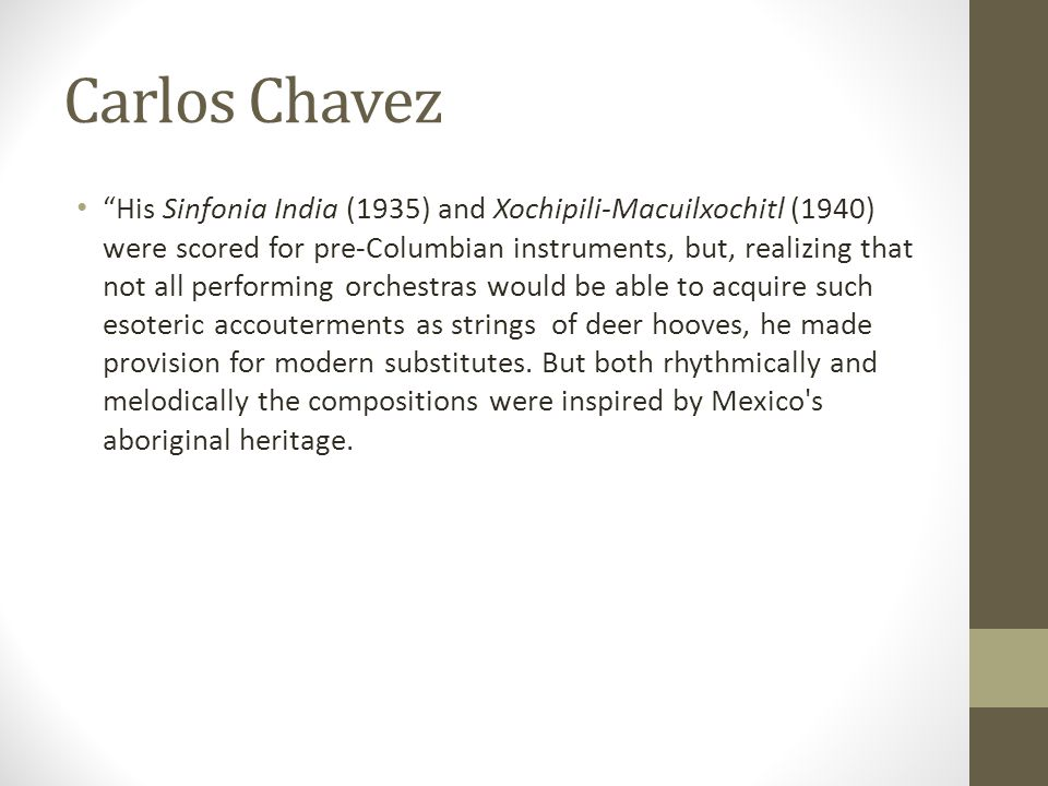 "Carlos Chavez ""His Sinfonia India (1935) and Xochipili-Macuilxochitl (1940) were scored for pre-Columbian instruments, but, realizing that not all per"