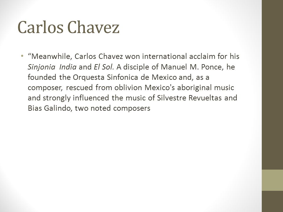 "Carlos Chavez ""Meanwhile, Carlos Chavez won international acclaim for his Sinjonia India and El Sol. A disciple of Manuel M. Ponce, he founded the Orq"