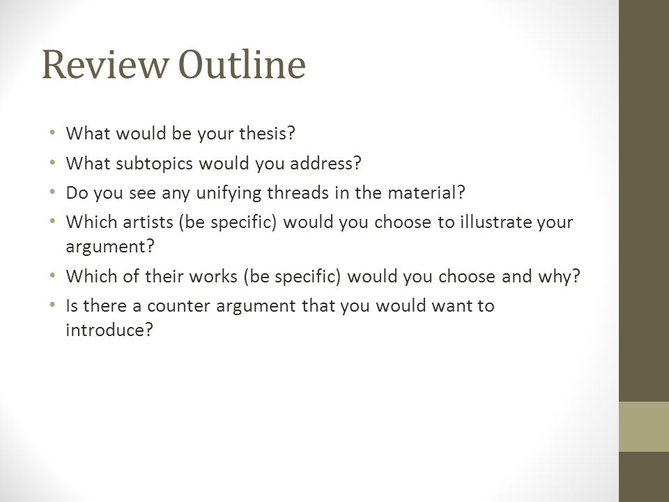 Review Outline What would be your thesis? What subtopics would you address? Do you see any unifying threads in the material? Which artists (be specifi