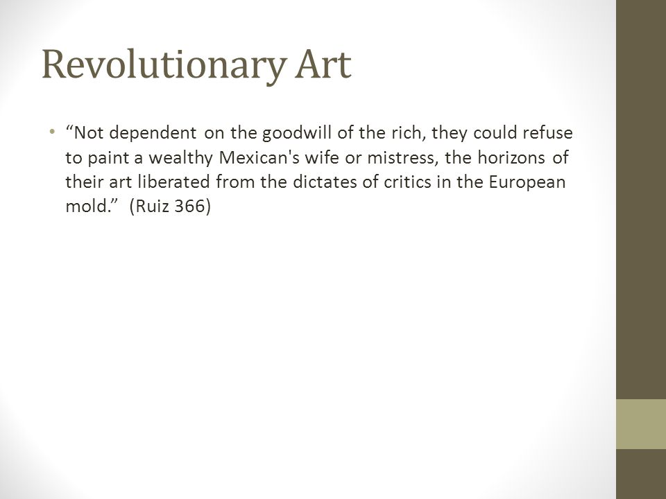"Revolutionary Art ""Not dependent on the goodwill of the rich, they could refuse to paint a wealthy Mexican's wife or mistress, the horizons of their a"